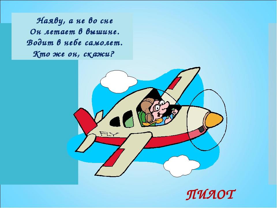 Наяву, а не во сне Он летает в вышине. Водит в небе самолет. Кто же он, скажи...
