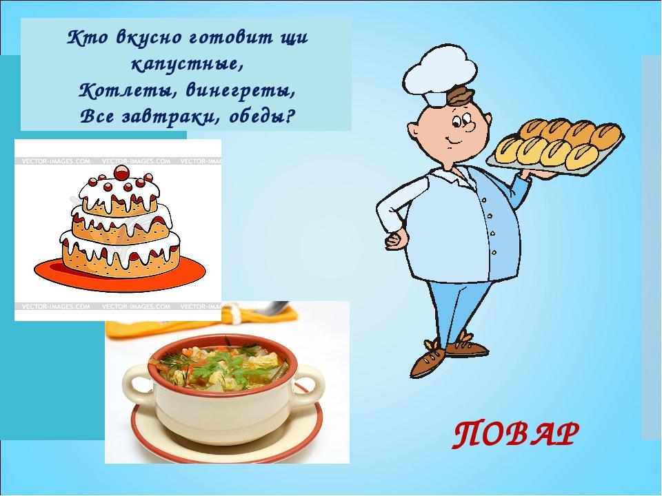 Кто вкусно готовит щи капустные, Котлеты, винегреты, Все завтраки, обеды? ПОВАР