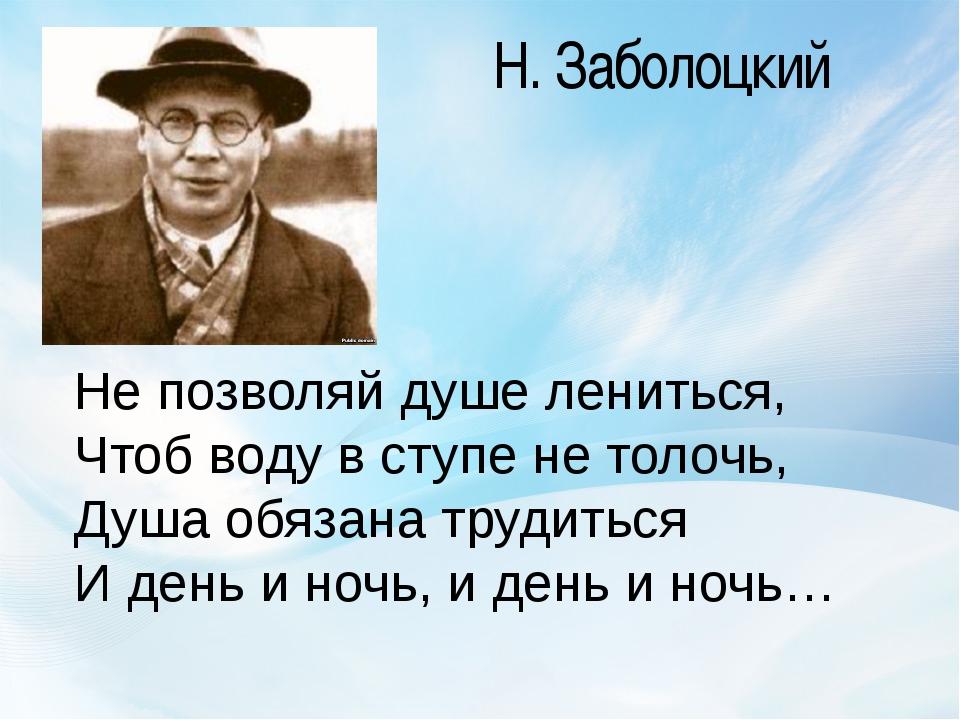 Н. Заболоцкий Не позволяй душе лениться, Чтоб воду в ступе не толочь, Душа об...