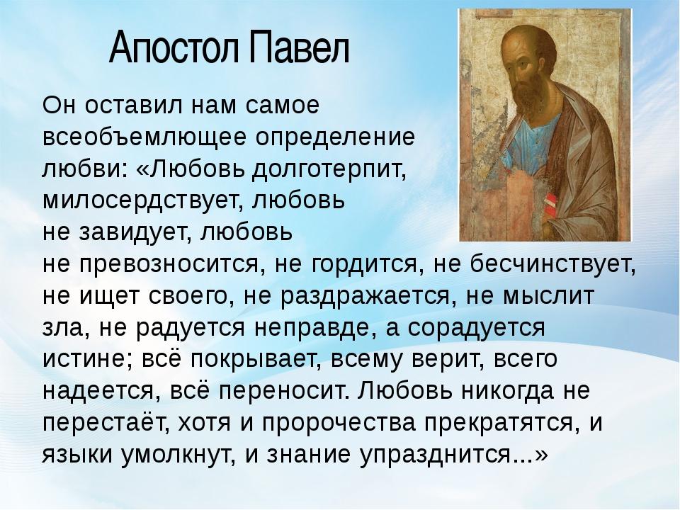 Апостол Павел Он оставил нам самое всеобъемлющее определение любви: «Любовь д...