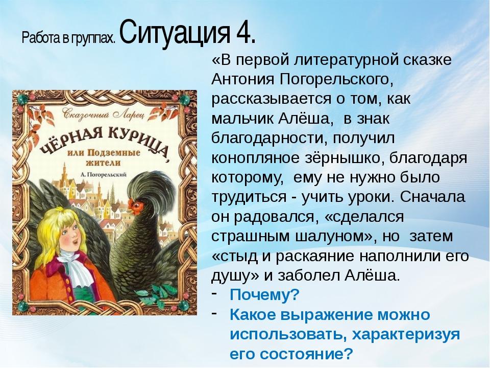Работа в группах. Ситуация 4. «В первой литературной сказке Антония Погорельс...