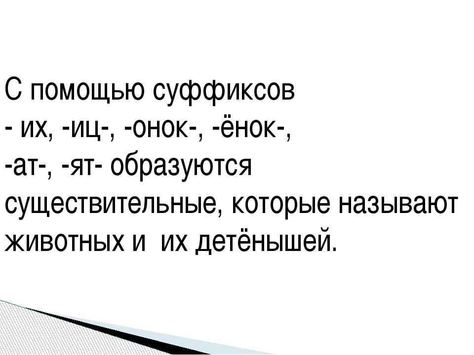 С помощью суффиксов - их, -иц-, -онок-, -ёнок-, -ат-, -ят- образуются существ...