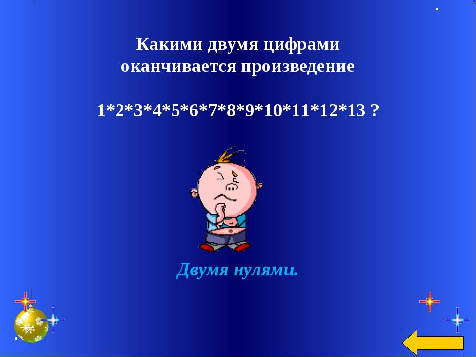 Какими двумя цифрами оканчивается произведение 1*2*3*4*5*6*7*8*9*10*11*12*13...