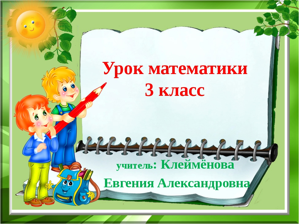 Урок математики 3 класс учитель: Клеймёнова Евгения Александровна