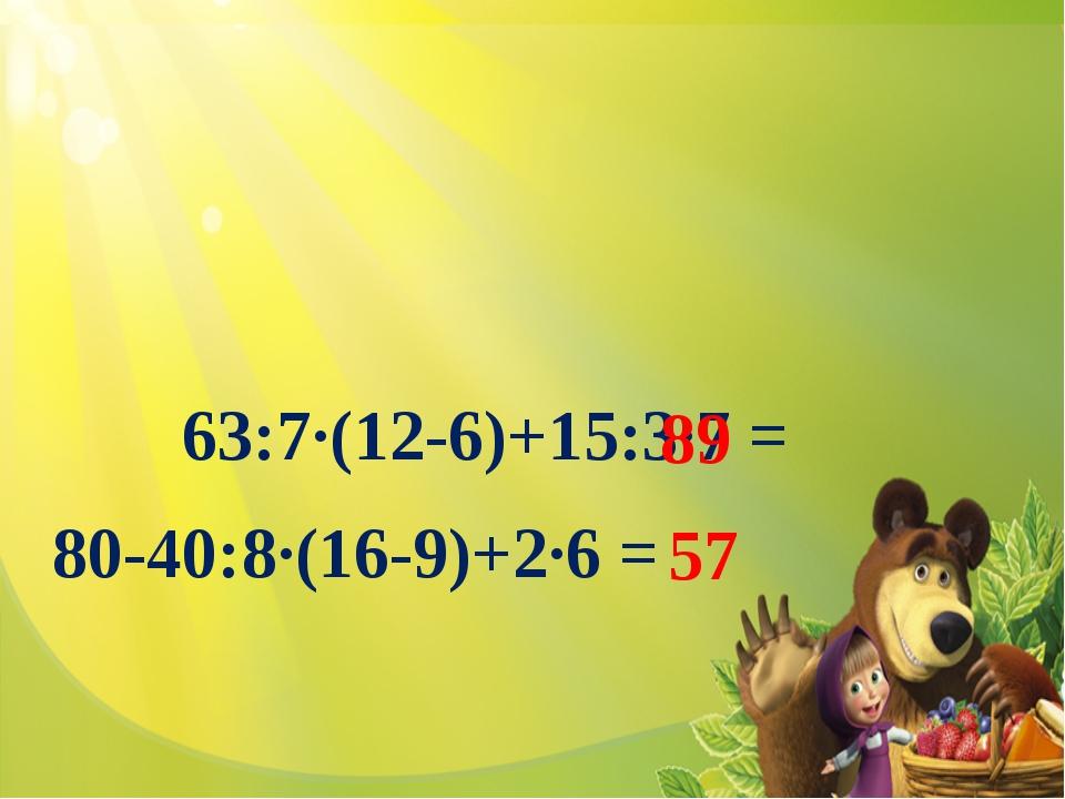 63:7·(12-6)+15:3·7 = 80-40:8·(16-9)+2·6 = 89 57