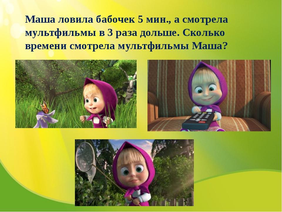 Маша ловила бабочек 5 мин., а смотрела мультфильмы в 3 раза дольше. Сколько в...