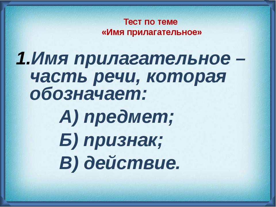 Тест по теме «Имя прилагательное» Имя прилагательное – часть речи, которая об...