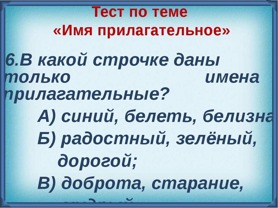 6.В какой строчке даны только имена прилагательные? А) синий, белеть, белизн...