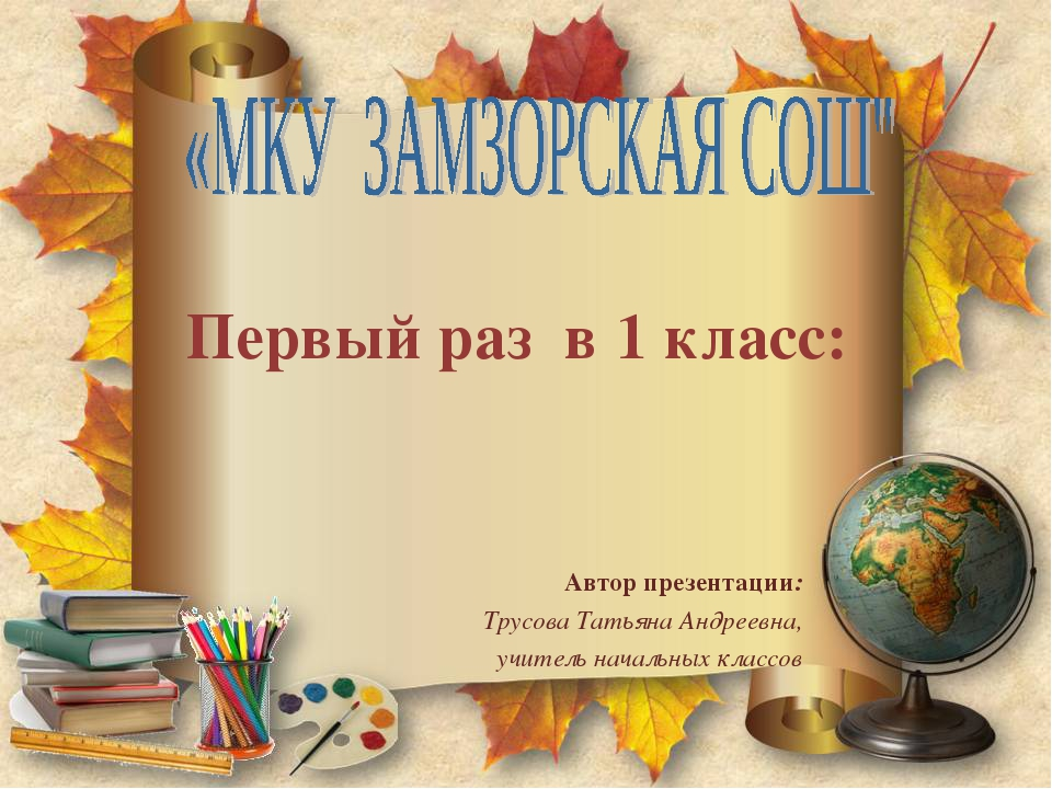 Первый раз в 1 класс: Автор презентации: Трусова Татьяна Андреевна, учитель н...