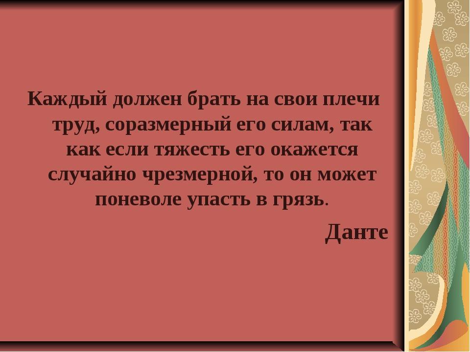 Каждый должен брать на свои плечи труд, соразмерный его силам, так как если т...