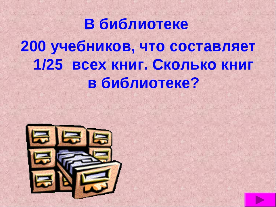 В библиотеке 200 учебников, что составляет 1/25 всех книг. Сколько книг в биб...