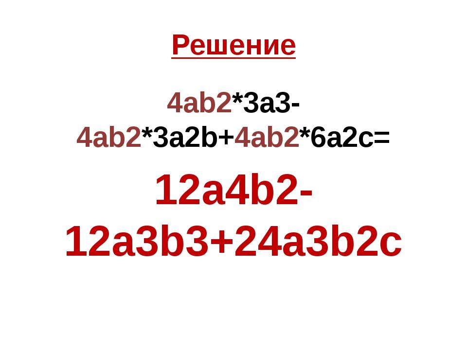 Решение 4ab2*3a3-4ab2*3a2b+4ab2*6a2c= 12a4b2-12a3b3+24a3b2c