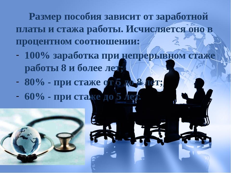 Размер пособия зависит от заработной платы и стажа работы. Исчисляется оно в...