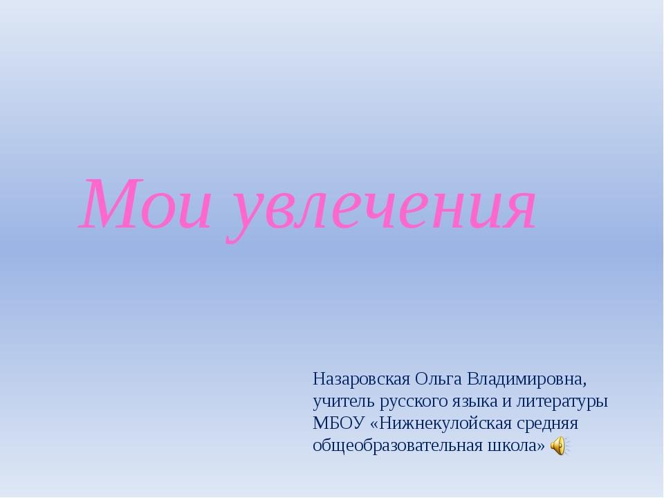 Мои увлечения Назаровская Ольга Владимировна, учитель русского языка и литера...