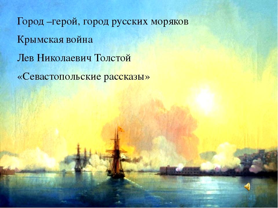 Город –герой, город русских моряков Крымская война Лев Николаевич Толстой «С...