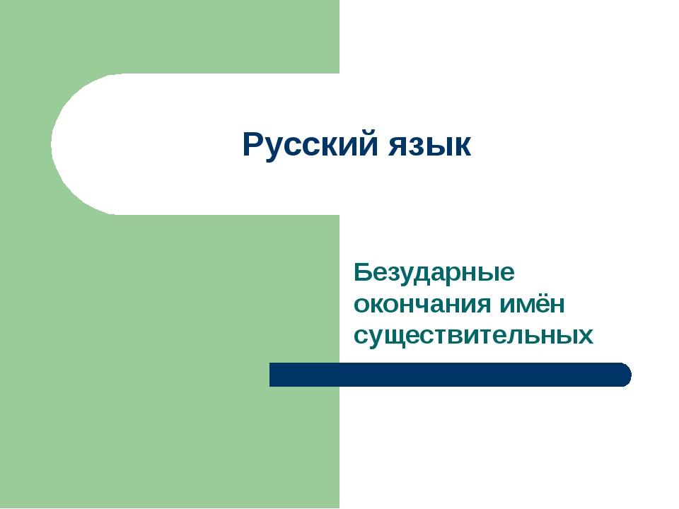 Русский язык Безударные окончания имён существительных