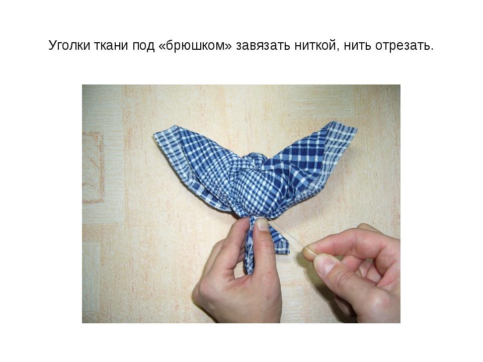 Уголки ткани под «брюшком» завязать ниткой, нить отрезать.