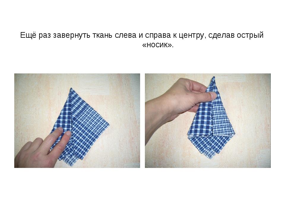 Ещё раз завернуть ткань слева и справа к центру, сделав острый «носик».