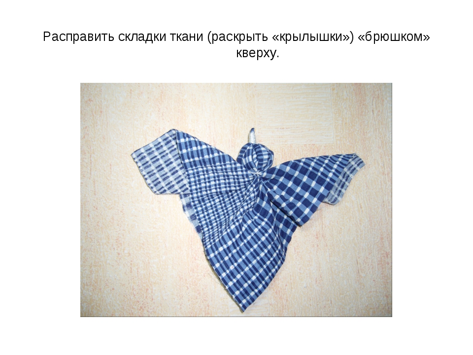 Расправить складки ткани (раскрыть «крылышки») «брюшком» кверху.