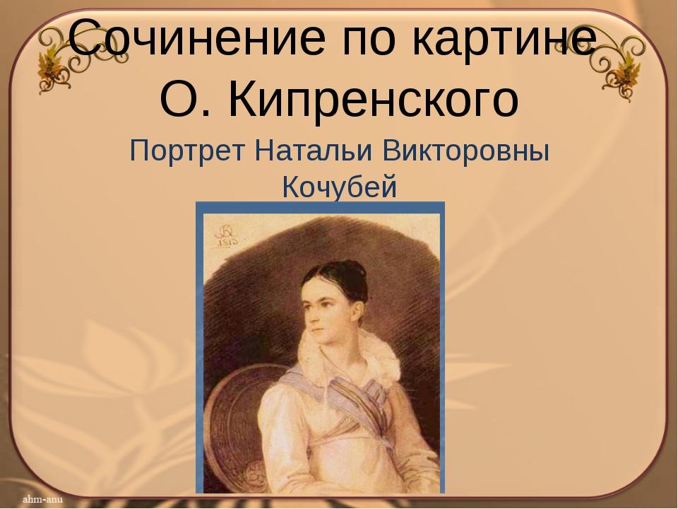 Сочинение по картине О. Кипренского Портрет Натальи Викторовны Кочубей