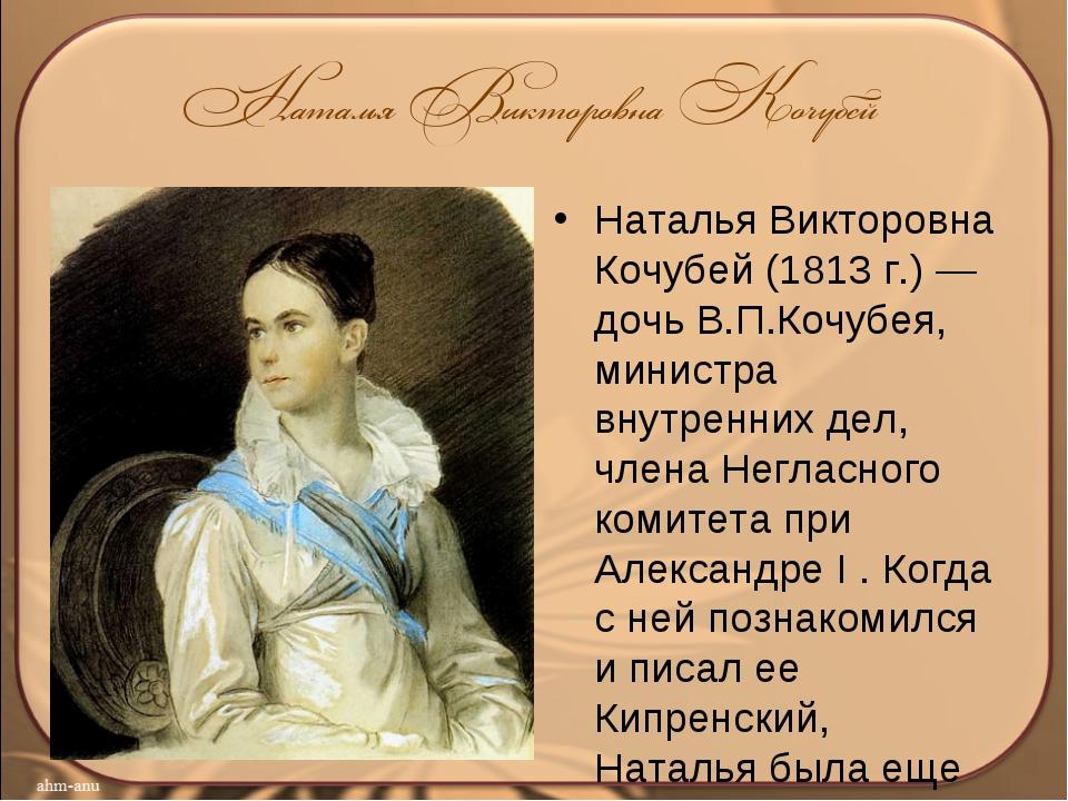 Наталья Викторовна Кочубей (1813 г.) — дочь В.П.Кочубея, министра внутренних...