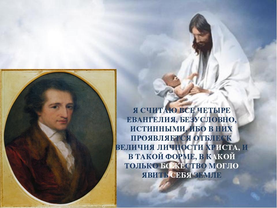 Я СЧИТАЮ ВСЕ ЧЕТЫРЕ ЕВАНГЕЛИЯ, БЕЗУСЛОВНО, ИСТИННЫМИ, ИБО В НИХ ПРОЯВЛЯЕТСЯ О...
