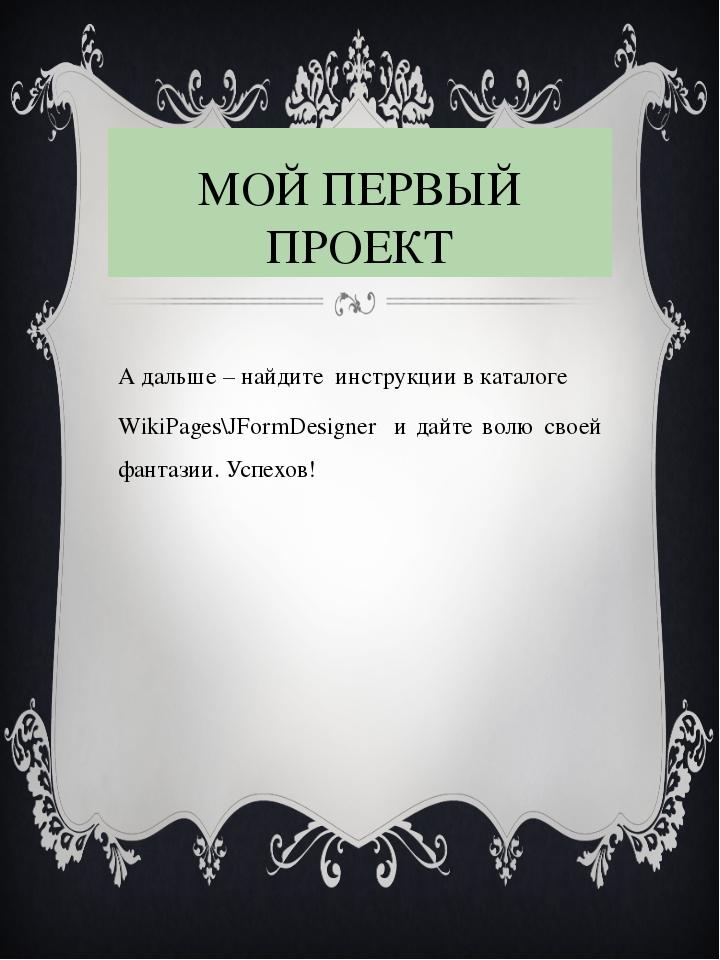 МОЙ ПЕРВЫЙ ПРОЕКТ А дальше – найдите инструкции в каталоге WikiPages\JFormDes...