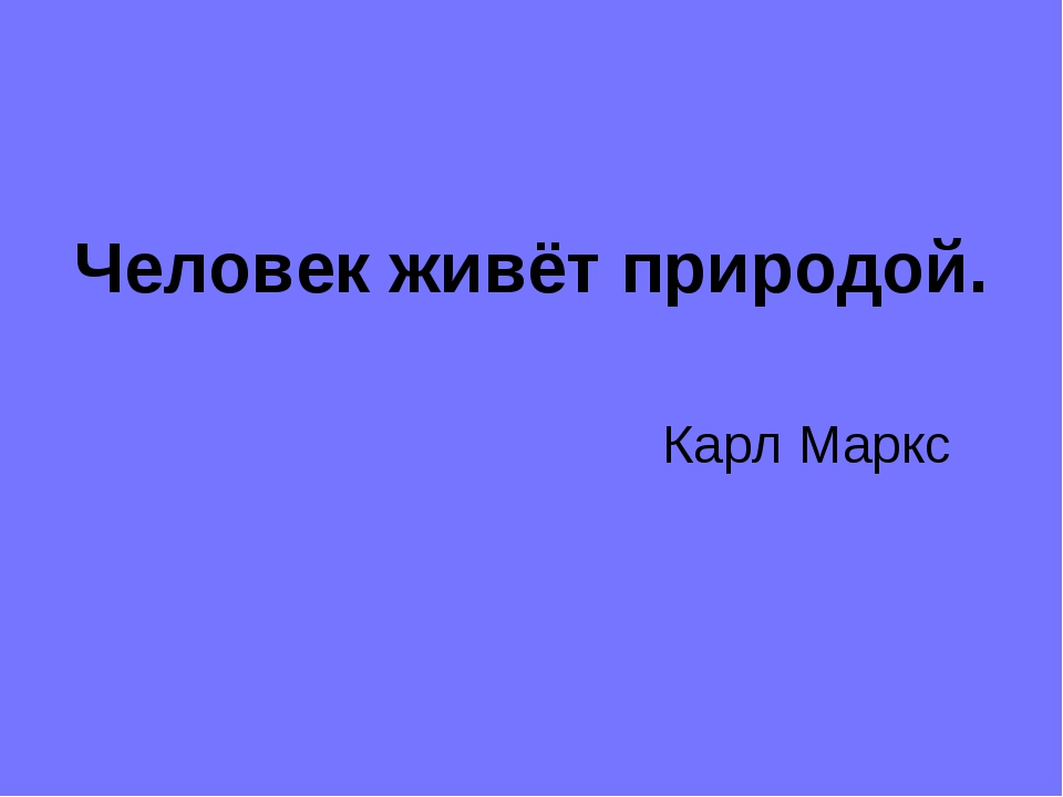 Человек живёт природой. Карл Маркс