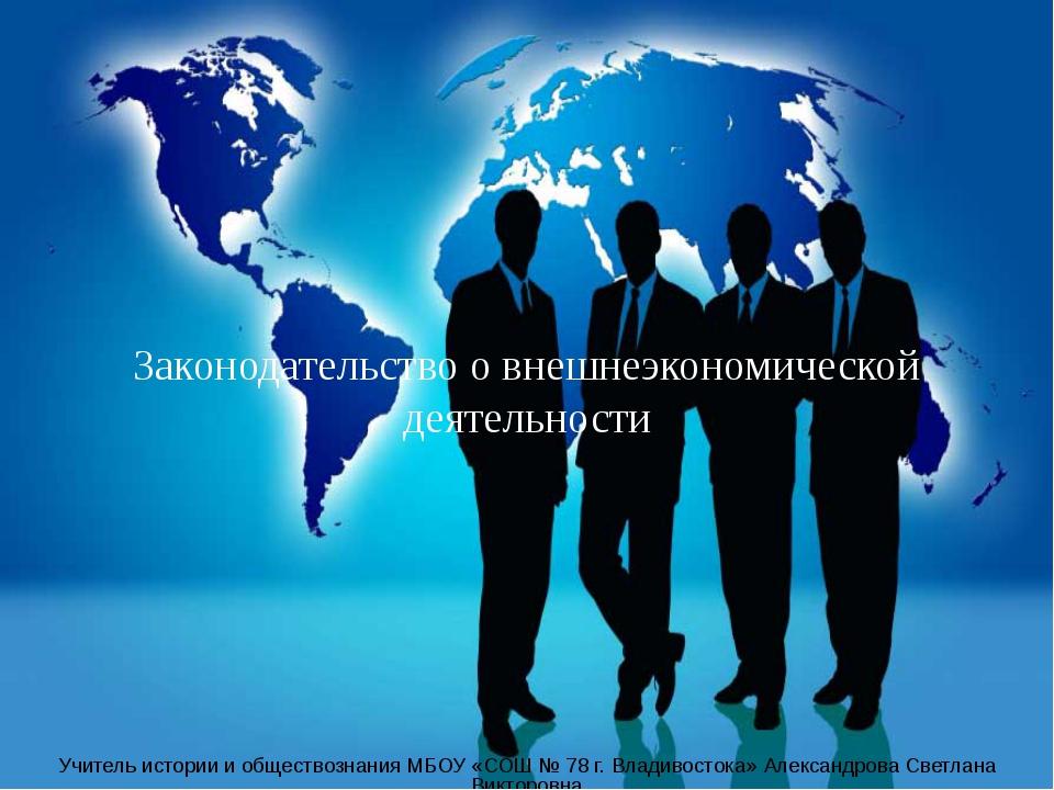 Законодательство о внешнеэкономической деятельности Учитель истории и обществ...