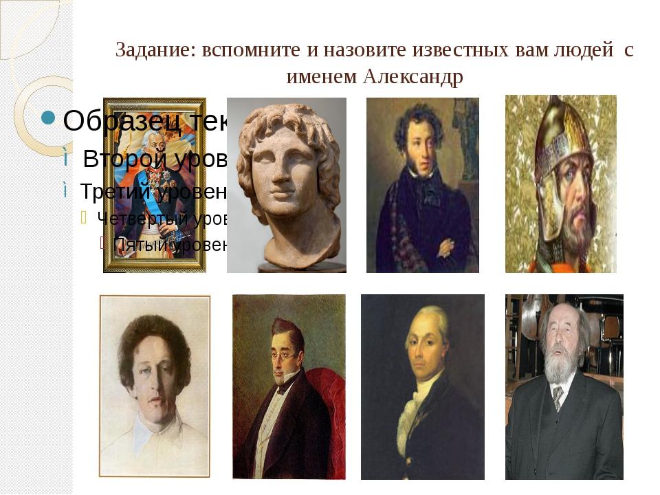Задание: вспомните и назовите известных вам людей с именем Александр
