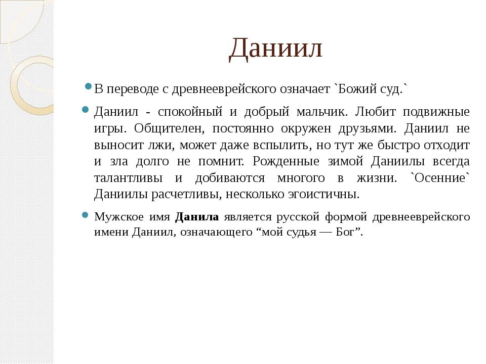 Даниил В переводе с древнееврейского означает `Божий суд.` Даниил - спокойный...