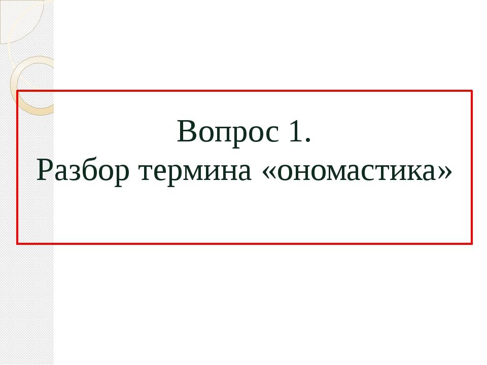 Вопрос 1. Разбор термина «ономастика»
