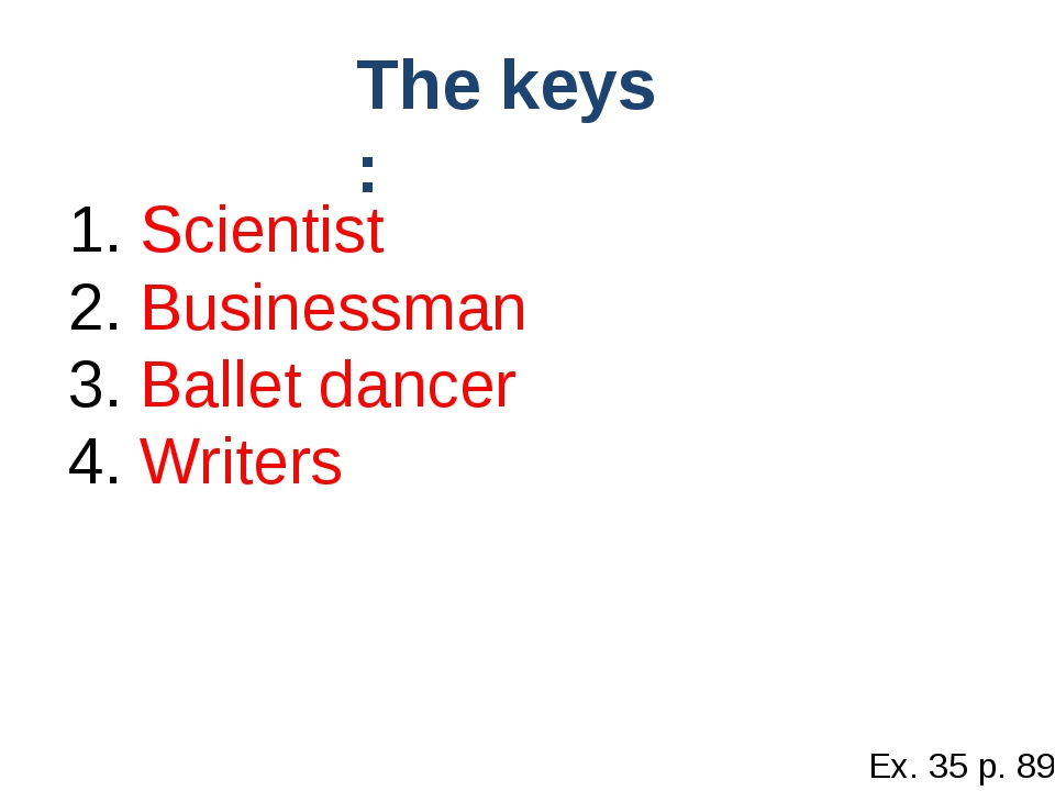 1. Scientist 2. Businessman 3. Ballet dancer 4. Writers The keys : Ex. 35 p. 89