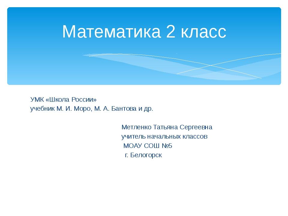 УМК «Школа России» учебник М. И. Моро, М. А. Бантова и др. Метленко Татьяна...