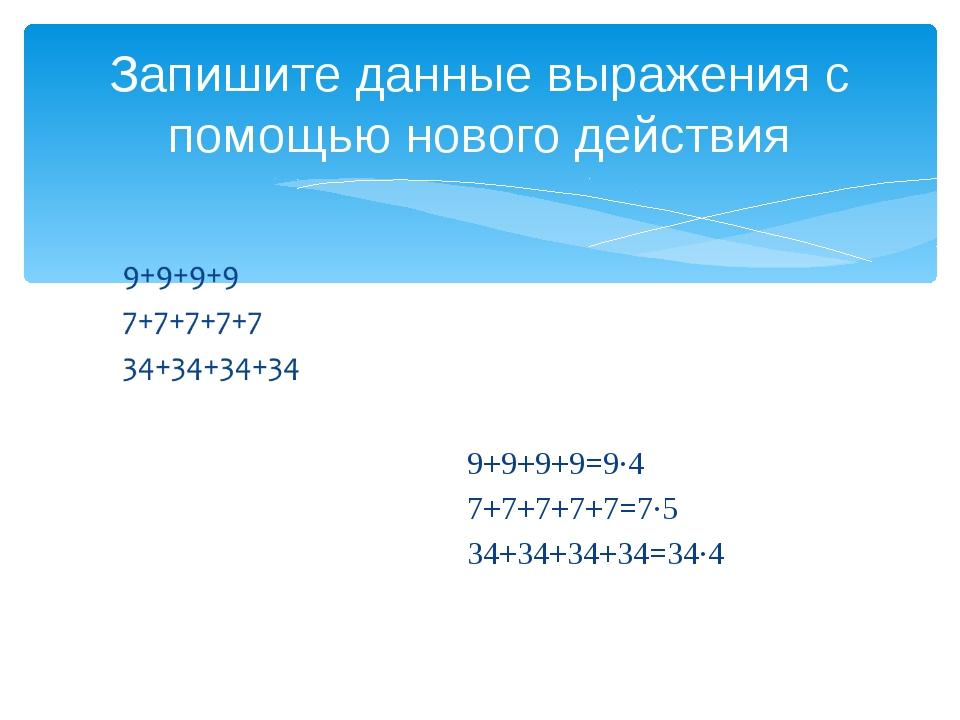 Запишите данные выражения с помощью нового действия 9+9+9+9=9·4 7+7+7+7+7=7·5...