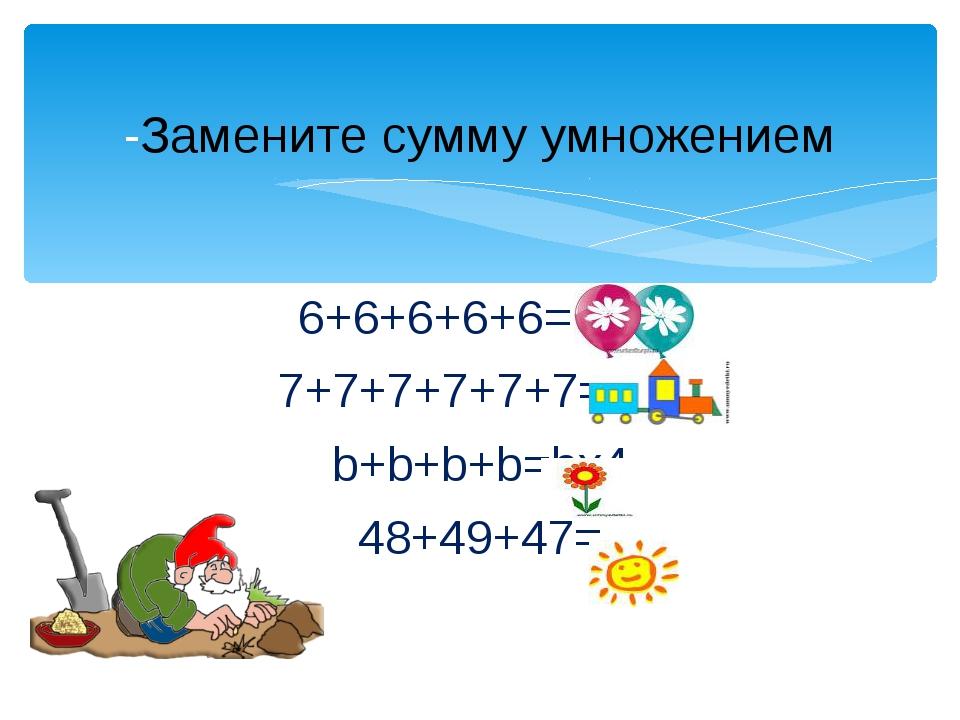 6+6+6+6+6= 6х5 7+7+7+7+7+7=7х6 b+b+b+b=bх4 48+49+47= -Замените сумму умножением