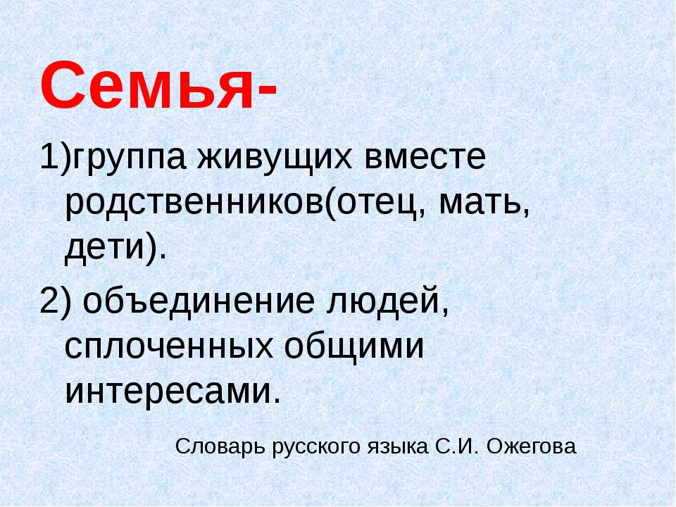 Семья- 1)группа живущих вместе родственников(отец, мать, дети). 2) объединен...