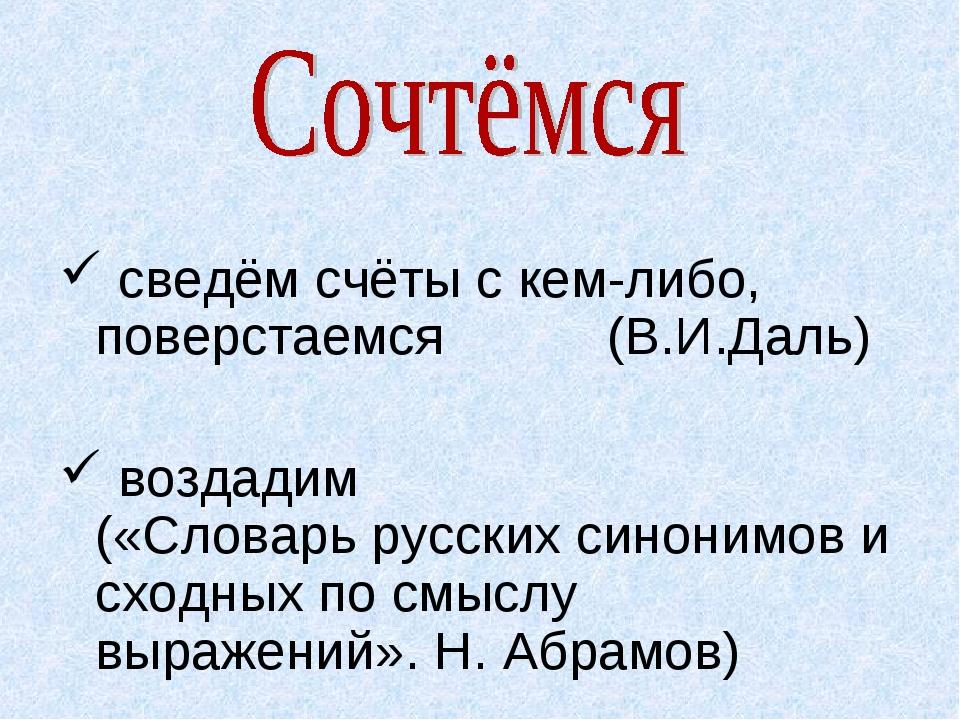 сведём счёты с кем-либо, поверстаемся (В.И.Даль) воздадим («Словарь русских...