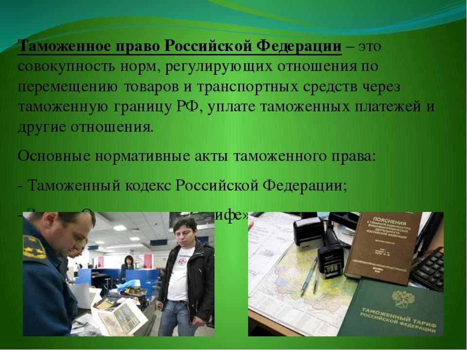 Таможенное право Российской Федерации – это совокупность норм, регулирующих о...