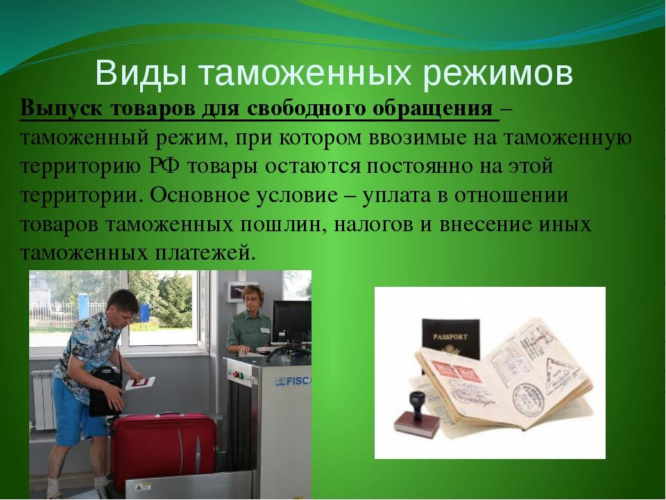 Виды таможенных режимов Выпуск товаров для свободного обращения – таможенный...