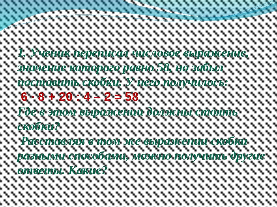 1. Ученик переписал числовое выражение, значение которого равно 58, но забыл...