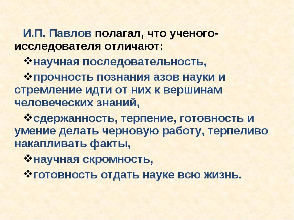 И.П. Павлов полагал, что ученого-исследователя отличают: научная последовател...
