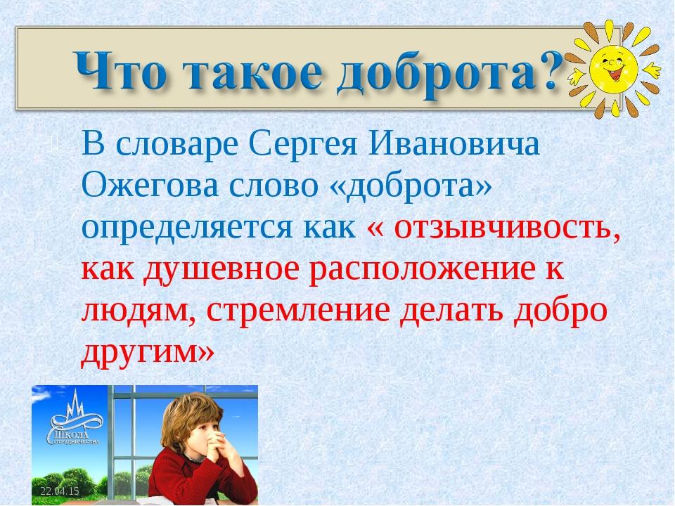 В словаре Сергея Ивановича Ожегова слово «доброта» определяется как « отзывчи...