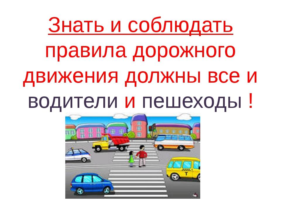 Знать и соблюдать правила дорожного движения должны все и водители и пешеходы !