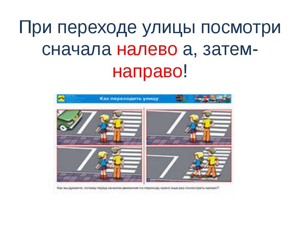 При переходе улицы посмотри сначала налево а, затем-направо!