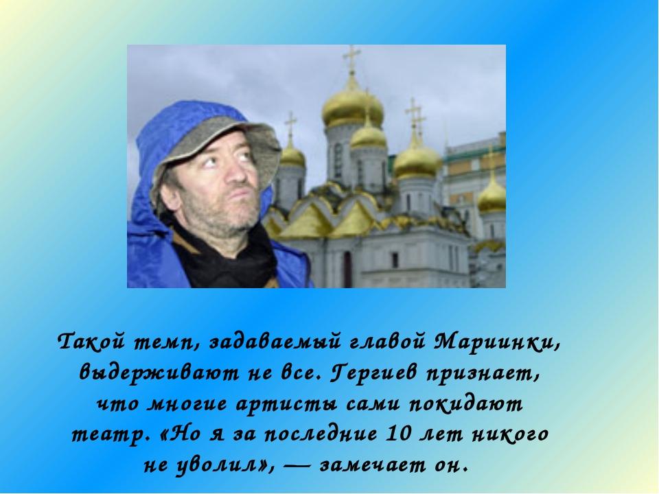 Такой темп, задаваемый главой Мариинки, выдерживают не все. Гергиев признает,...