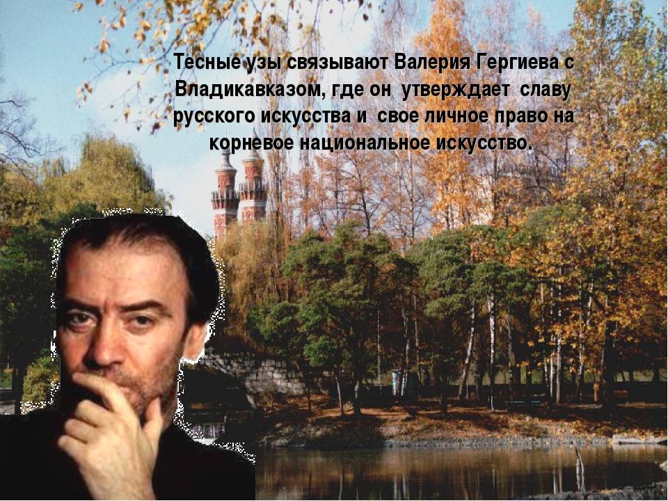 Тесные узы связывают Валерия Гергиева с Владикавказом, где он утверждает сла...