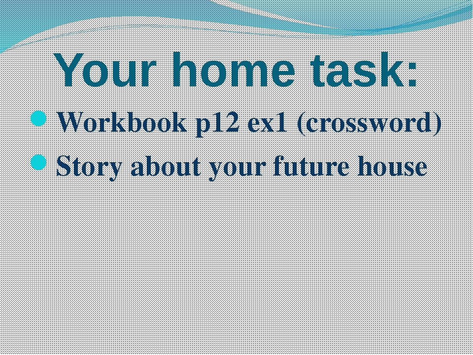 Your home task: Workbook p12 ex1 (crossword) Story about your future house