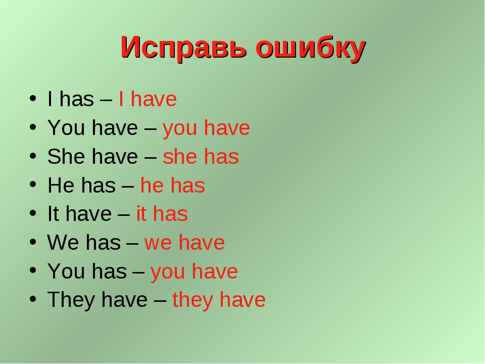 Исправь ошибку I has – I have You have – you have She have – she has He has –...
