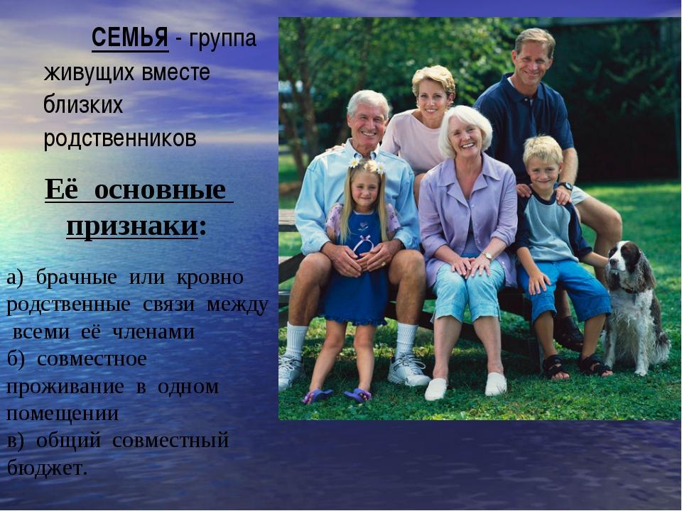 СЕМЬЯ - группа живущих вместе близких родственников Её основные признаки: а)...
